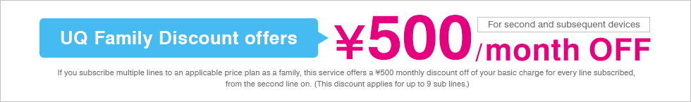 UQ Family Discount offers ¥500 / month OFF (For second and subsequent devices) If you subscribe multiple lines to an applicable price plan as a family, this service offers a ¥500 monthly discount off of your basic charge for every line subscribed, from the second line on. (This discount applies for up to 9 sub lines.)