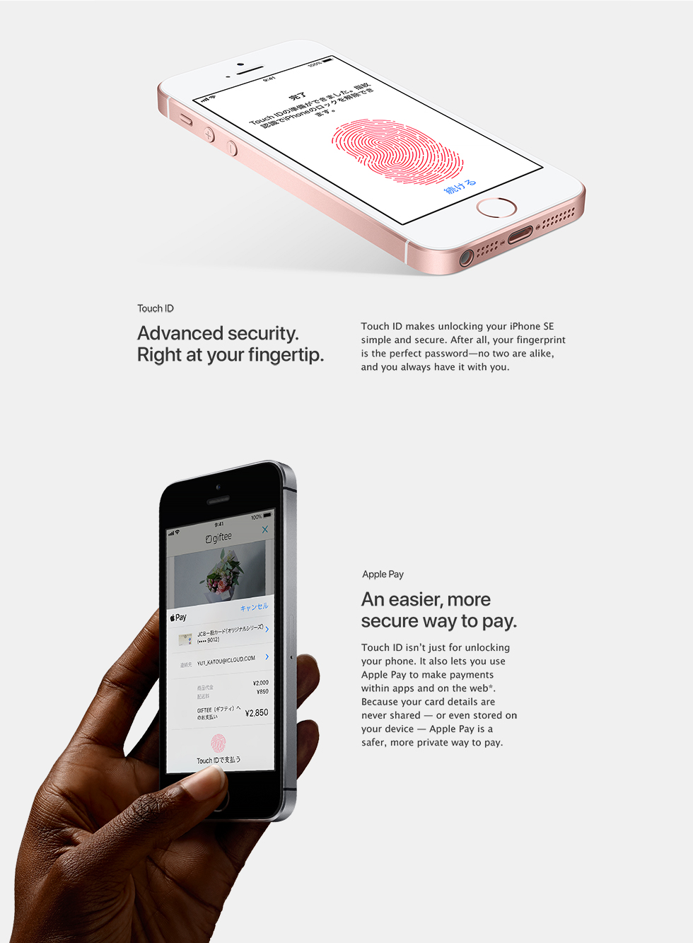 Advanced security. Right at your fingertip. Touch ID makes unlocking your iPhone SE simple and secure. After all, your fingerprint is the perfect password - no two are alike, and you always have it with you. An easier, more secure way to pay. Touch ID isn't just for unlocking your phone. It also lets you use Apple Pay to make payments within apps and on the web*. Because your card details are never shared - or even stored on your device - Apple