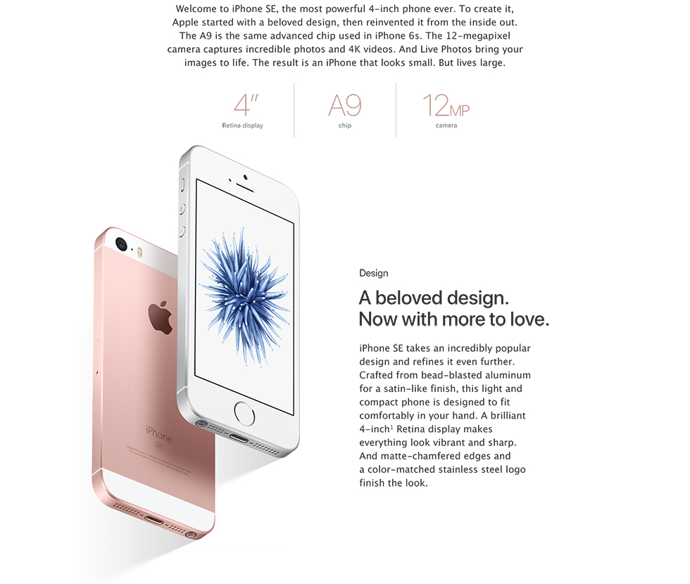 "Welcome to iPhone SE, the most powerful 4-inch phone ever. To create it, Apple started with a beloved design, then reinvented it from the inside out. The A9 is the same advanced chip used in iPhone 6s. The 12-megapixel camera captures incredible photos and 4K videos. And Live Photos bring your images to life. The result is an iPhone that looks small. But lives large. | 4"" Retina display 