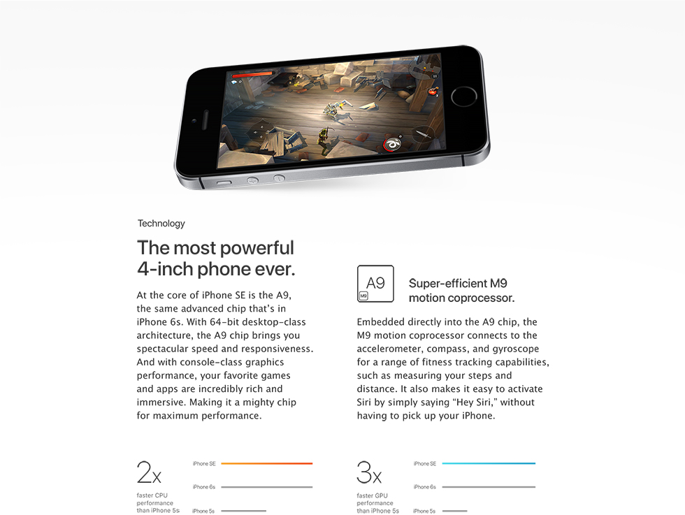 "The most powerful 4-inch phone ever. At the core of iPhone SE is the A9, the same advanced chip that's in iPhone 6s. With 64-bit desktop-class architecture, the A9 chip brings you spectacular speed and responsiveness. And with console-class graphics performance, your favorite games and apps are incredibly rich and immersive. Making it a mighty chip for maximum performance. 2x faster CPU preformance than iPhone 5s. Super-efficient M9 motion coprocessor. Embedded directly into the A9 chip, the M9 motion coprocessor connects to the accelerometer, compass, and gyroscope for a range of fitness tracking capabilities, such as measuring your steps and distance. It also makes it easy to activate Siri by simply saying ""Hey Siri,"" without having to pick up your iPhone. 3x faster GPU performance than iPhone 5s."