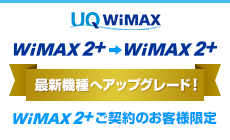 UQ WiMAX WiMAX 2+ から WiMAX 2+ 最新機種へアップグレード! WiMAX 2+ご契約のお客様限定
