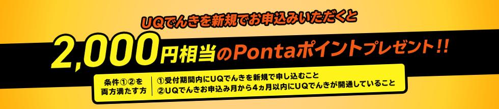 UQでんきを新規でお申込みいただくと2,000円相当のPontaポイントプレゼント!! 条件①②両方を満たす方 ①受付期間内にUQでんきを新規で申し込むこと②UQでんきお申込み月から4カ月以内にUQでんきが開通していること